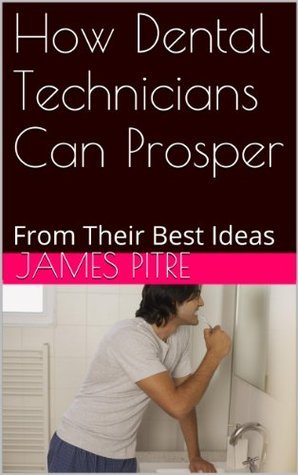 How Dental Technicians Can Prosper: From Their Best Ideas James Pitre