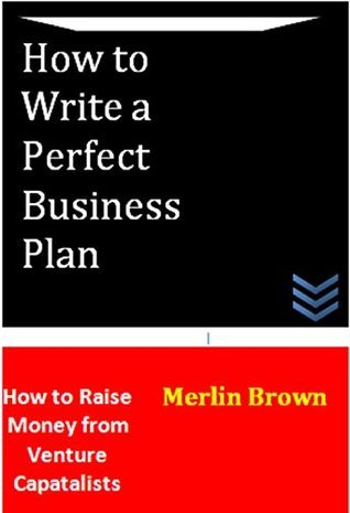 How to Wrtie a Perfect Business Plan: How to Raise Money From Venture Capitalists Merlin Brown