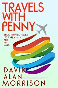 Travels with Penny: True Travel Tales of a Gay Guy and His Mom David Alan Morrison