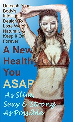 A New Healthy You ASAP - As Slim, Sexy & Strong As Possible: Unleash Your Bodys Intelligent Design To Lose Weight Naturally & Keep It Off Forever Liam Gallegos