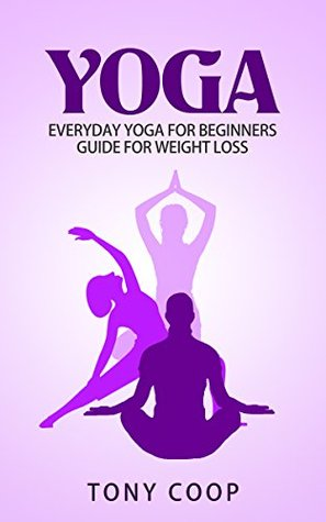 Yoga: Yoga Everyday Yoga for Beginners Guide for Weight Loss (Exercise & Fitness)(Tai Chi & Qi Gong)( Injuries & Rehabilitation)(Meditation) (Everyday Exercise & Fitness Book 1) Tony Coop