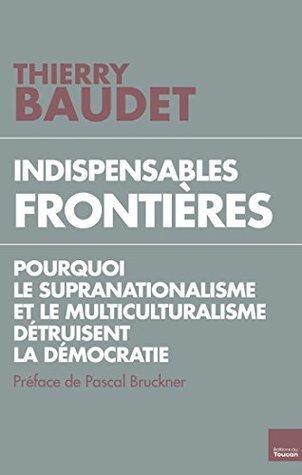 Indispensables frontières : Pourquoi le supranationalisme et le multiculturalisme détruisent la démocratie  by  Thierry Baudet