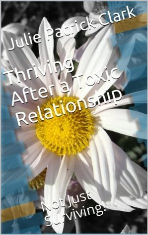 Thriving After a Toxic Relationship: Not Just Surviving!  by  Julie Patrick Clark