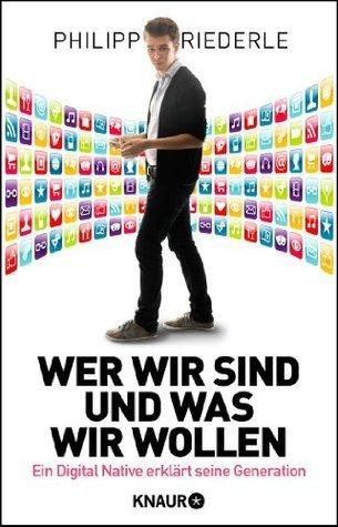 Wer wir sind, und was wir wollen: Ein Digital Native erklärt seine Generation Philipp Riederle