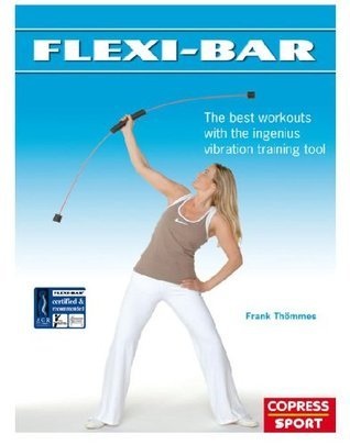 Flexi-Bar: The best workouts with the ingenius vibration training tool  by  Frank Thömmes