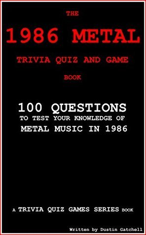 The 1986 Metal Trivia Quiz and Game Book: 100 Questions to test your knowledge of Metal Music of 1986 (Trivia Quiz Games Series) Dustin Gatchell