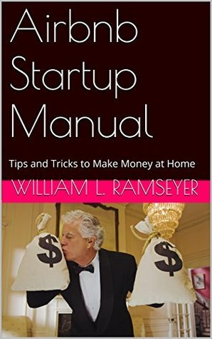 Airbnb Startup Manual: Tips and Tricks to Make Money at Home  by  William L. Ramseyer