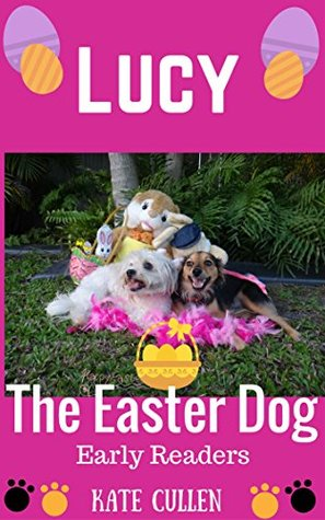 Lucy The Easter Dog.: The Easter Egg Hunt (Lucys Early Readers Series Book 1)  by  Kate  Cullen