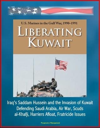 Liberating Kuwait: U.S. Marines in the Gulf War, 1990-1991, Iraqs Saddam Hussein and the Invasion of Kuwait, Defending Saudi Arabia, Air War, Scuds, al-Khafji, Harriers Afloat, Fratricide Issues Progressive Management