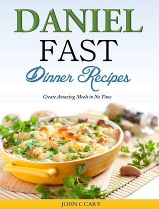 Daniel Fast Dinner Recipes Create Amazing Meals in No Time  by  John C Cary