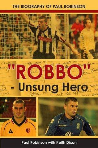 Robbo - Unsung Hero - The autobiography of Paul Robinson Keith Dixon