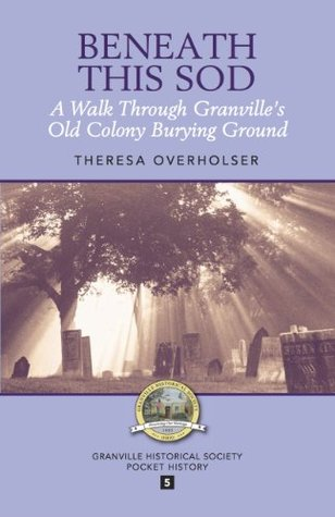 Beneath This Sod: A Walk Through Granvilles Old Colony Burying Ground (Granville Historical Society Pocket History Series Book 5)  by  Theresa Overholser