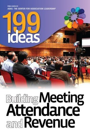 199 Ideas: Building Meeting Attendance and Revenue ASAE Members