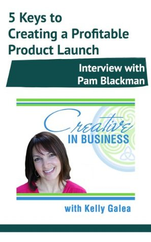 Creative in Business: 5 Keys to Creating a Profitable Product Launch - Interview with Pam Blackman Kelly Galea