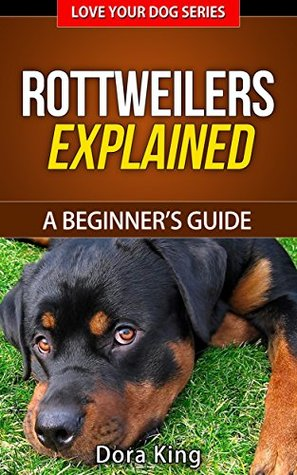 Rottweilers Explained - A Beginners Guide (Love Your Dog Series Book 3) Dora King