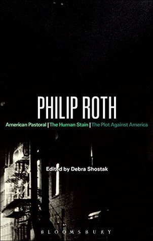 Philip Roth: American Pastoral, The Human Stain, The Plot Against America (Bloomsbury Studies in Contemporary North American Fiction) Debra Shostak