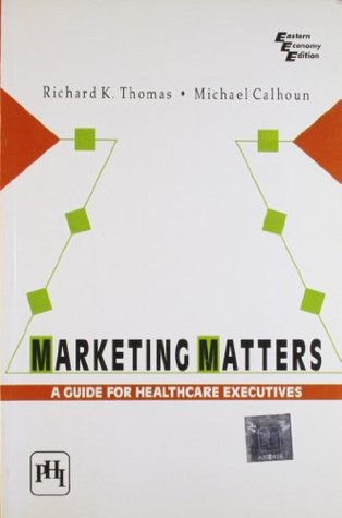 Marketing Matters : A Guide for Healthcare Executives 1st Edition  by  Calhoun Michael Thomas Richard K