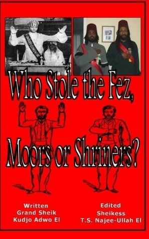 Who Stole the Fez, Moors or Shriners?  by  G.S. Kudjo Adwo El
