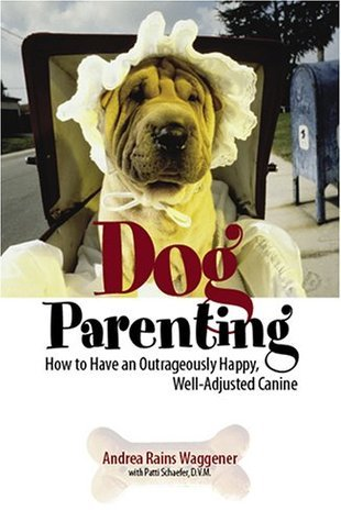 Dog Parenting: How to Have an Outrageously Happy, Well-Adjusted Canine Andrea Rains Waggener