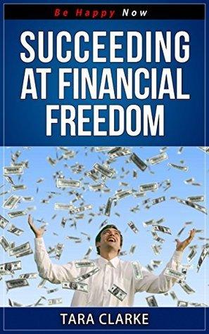Succeeding at Financial Freedom (Be Happy Now Series Book 3) Tara Clarke