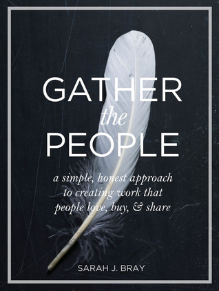 Gather the People: A Simple Honest Approach to Creating Work that People Love, Buy, and Share Sarah J. Bray