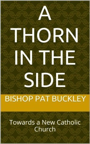 A THORN IN THE SIDE: Towards a New Catholic Church Bishop Pat Buckley