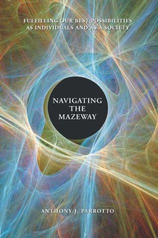 Navigating the Mazeway: Fulfilling Our Best Possibilities As Individuals and As a Society  by  Anthony J. Parrotto
