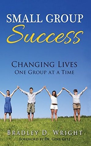 Small Group Success: Changing Lives One Group at a Time  by  Bradley D. Wright