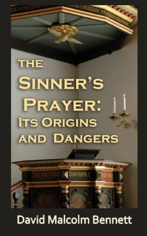 The Sinners Prayer : Its Origins and Dangers  by  David Malcolm Bennett