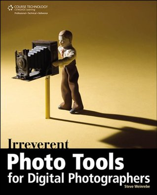 Irreverent Photo Tools for Digital Photographers Steve Weinrebe