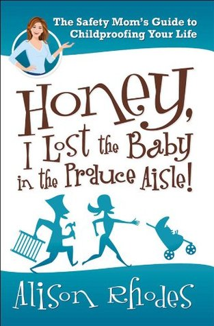 Honey, I Lost the Baby in the Produce Aisle!: The Safety Moms Guide to Childproofing Your Life  by  Alison Rhodes