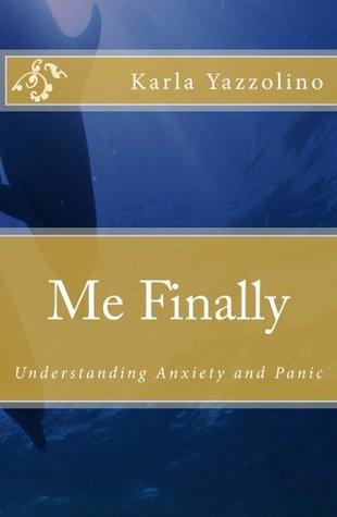 Me Finally: Understanding Anxiety and Panic Karla Yazzolino