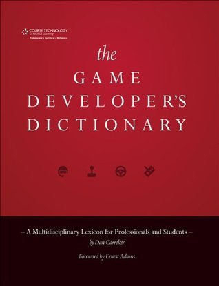 The Game Developers Dictionary: A Multidisciplinary Lexicon for Professionals and Students Dan Carreker