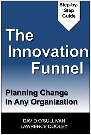 The Innovation Funnel: Planning Change in Any Organization David OSullivan