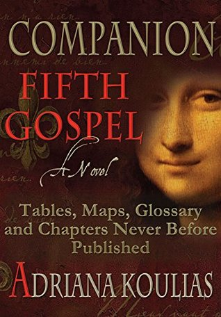 Companion to Fifth Gospel - A Novel: Previously Unpublished Chapters, Maps, Tables, and Glossary (Rosicrucian Quintet Book 5) Adriana Koulias