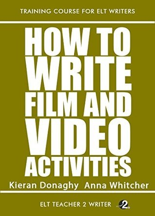 How To Write Film And Video Activities (Training Course For ELT Writers Book 14) Kieran Donaghy