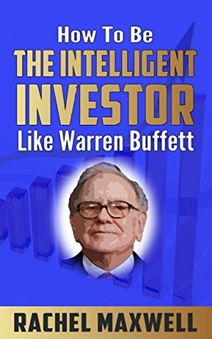 How To Be The Intelligent Investor Like Warren Buffett  by  Rachel Maxwell