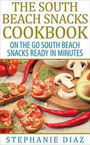 The South Beach Snacks Cookbook: On the Go South Beach Snacks Ready in Minutes  by  Stephanie Diaz