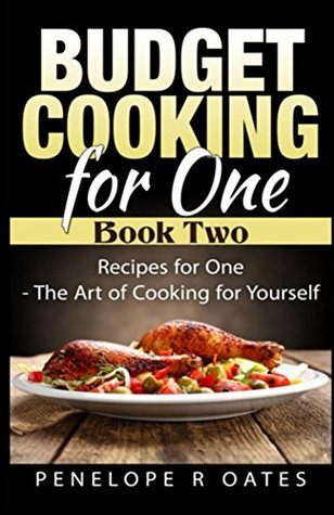 Budget Cooking for One - Book Two: Recipes for One - The Art of Cooking for Yourself Penelope Oates