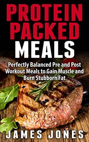 Protein Packed Meals: Perfectly Balanced Pre and Post Workout Meals to Gain Muscle and Burn Stubborn Fat  by  James Jones