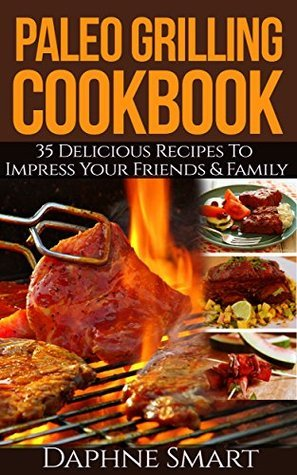 Paleo Grilling Cookbook: 35 Delicious Recipes to Impress Your Family and Friends  by  Daphne Smart