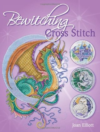Bewitching Cross Stitch: Over 30 Fantasy Inspired Designs Joan Elliott