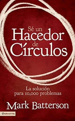 Sé un hacedor de círculos: La solución a 10,000 problemas  by  Mark Batterson