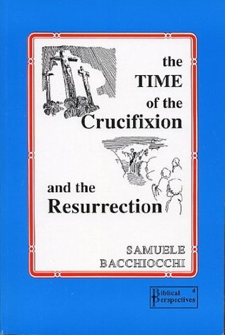 The Time of the Crucifixion and the Resurrection  by  Samuele Bacchiocchi