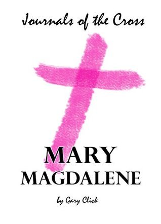 Mary Magdalene (Journals of the Cross 03)  by  Gary Click