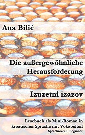 Die außergewöhnliche Herausforderung / Izuzetni izazov: Lesebuch als Mini-Roman in kroatischer Sprache mit Vokabelteil  by  Ana Bilic