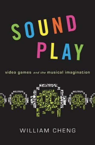 Sound Play: Video Games and the Musical Imagination (Oxford Music/Media Series)  by  William Cheng