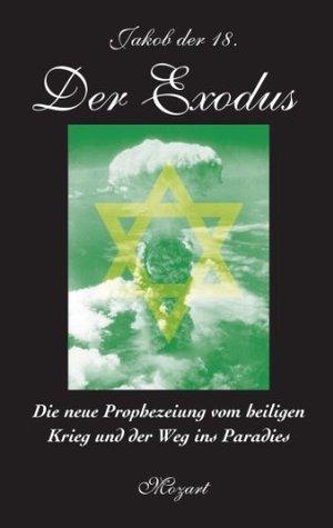 Der Exodus: Die neue Prophezeiung vom heiligen Krieg und der Weg ins Paradies Jakob Der 18