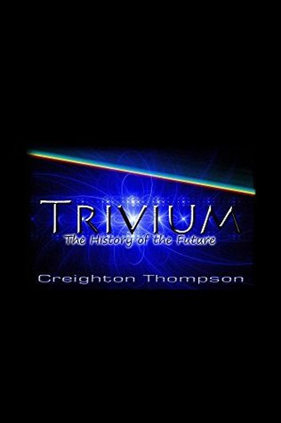 Trivium: The history of the future.  by  Creighton Thompson