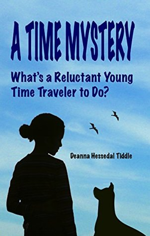 A Time Mystery: Whats a Reluctant Young Time Traveler to Do? Deanna Hessedal Tiddle